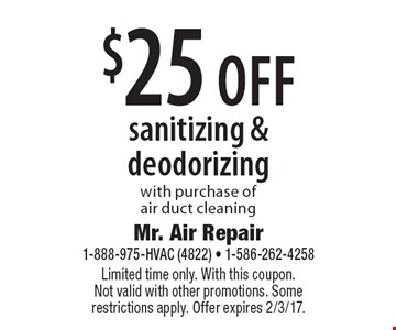 $25 off sanitizing & deodorizing with purchase of air duct cleaning. Limited time only. With this coupon. Not valid with other promotions. Some restrictions apply. Offer expires 2/3/17.