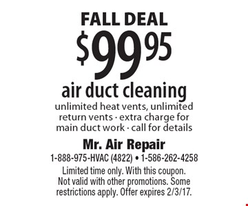 FALL Deal - $99.95 air duct cleaning. Unlimited heat vents, unlimited return vents - extra charge for main duct work - call for details. Limited time only. With this coupon. Not valid with other promotions. Some restrictions apply. Offer expires 2/3/17.