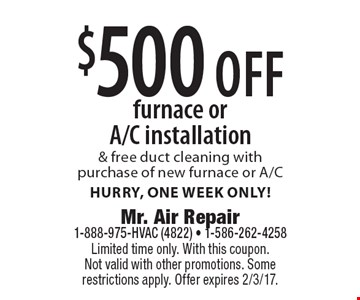 $500 off furnace or A/C installation & free duct cleaning with purchase of new furnace or A/C. Hurry, one week only! Limited time only. With this coupon. Not valid with other promotions. Some restrictions apply. Offer expires 2/3/17.
