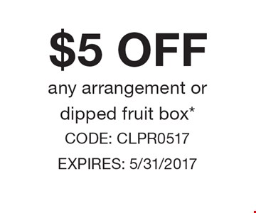 $5 OFF any arrangement or dipped fruit box*. CODE: CLPR0517 EXPIRES: 5/31/2017