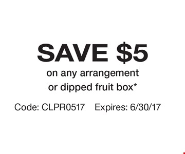 SAVE $5 on any arrangement or dipped fruit box*. Code: CLPR0517