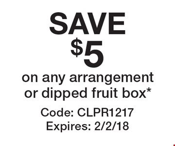 SAVE $5 on any arrangement or dipped fruit box*. Code: CLPR1217. Expires: 2/2/18