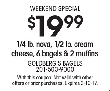Weekend Special! $19.99 1/4 lb. nova, 1/2 lb. cream cheese, 6 bagels & 2 muffins. With this coupon. Not valid with other offers or prior purchases. Expires 2-10-17.