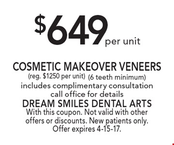 $649 per unit Cosmetic Makeover Veneers (reg. $1250 per unit) (6 teeth minimum) includes complimentary consultation, call office for details. With this coupon. Not valid with other offers or discounts. New patients only. Offer expires 4-15-17.