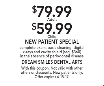 $79.99 Adult or $59.99 Child New Patient Special. complete exam, basic cleaning, digital x-rays and cavity shield (reg. $360) in the absence of periodontal disease. With this coupon. Not valid with other offers or discounts. New patients only. Offer expires 4-15-17.