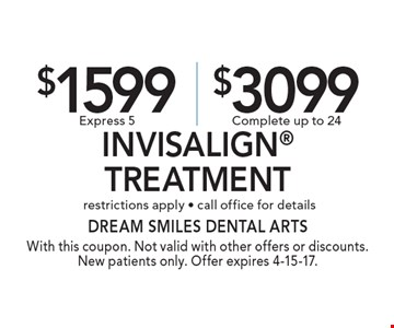 $1500 Express 5 or $3099 Complete Invisalign Treatment. restrictions apply - call office for details. With this coupon. Not valid with other offers or discounts. New patients only. Offer expires 4-15-17.