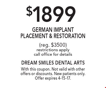 $1899 GERMAN Implant Placement & Restoration (reg. $3500) restrictions apply call office for details. With this coupon. Not valid with other offers or discounts. New patients only. Offer expires 4-15-17.