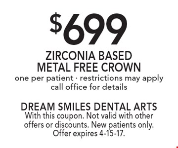 $699 Zirconia Based Metal Free Crown one per patient - restrictions may apply call office for details. With this coupon. Not valid with other offers or discounts. New patients only. Offer expires 4-15-17.