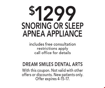 $1299 Snoring or sleep apnea appliance includes free consultation, restrictions apply, call office for details. With this coupon. Not valid with other offers or discounts. New patients only. Offer expires 4-15-17.