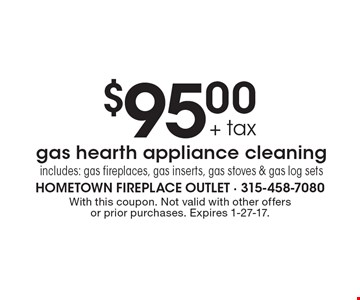 $95.00+ tax gas hearth appliance cleaning. Includes: gas fireplaces, gas inserts, gas stoves & gas log sets. With this coupon. Not valid with other offers or prior purchases. Expires 1-27-17.