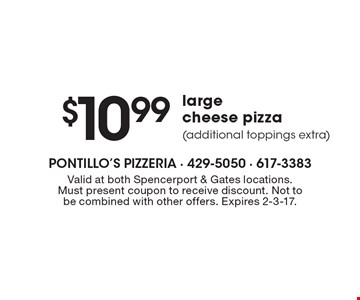 $10.99 large cheese pizza (additional toppings extra). Valid at both Spencerport & Gates locations. Must present coupon to receive discount. Not to be combined with other offers. Expires 2-3-17.