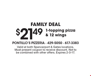FAMILY DEAL $21.49 1-topping pizza & 12 wings. Valid at both Spencerport & Gates locations. Must present coupon to receive discount. Not to be combined with other offers. Expires 2-3-17.