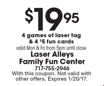 $19.95 for 4 games of laser tag & 4 $5 fun cards valid Mon & Fri from 5pm until close . With this coupon. Not valid with other offers. Expires 1/20/17.