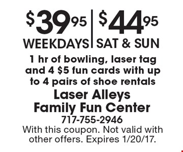 $39.95 for weekdays $44.95 Sat & Sun-1 hr of bowling, laser tag and 4 $5 fun cards with up to 4 pairs of shoe rentals. With this coupon. Not valid with other offers. Expires 1/20/17.