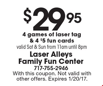 $29.95 for 4 games of laser tag & 4-$5 fun cards valid Sat & Sun from 11am until 8pm . With this coupon. Not valid with other offers. Expires 1/20/17.
