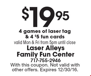 $19.95 for 4 games of laser tag & 4 $5 fun cards. Valid Mon & Fri from 5pm until close. With this coupon. Not valid with other offers. Expires 12/30/16.