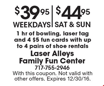 $39.95 weekdays OR $44.95 Sat & Sun for 1 hr of bowling, laser tag and 4 $5 fun cards with up to 4 pairs of shoe rentals. With this coupon. Not valid with other offers. Expires 12/30/16.