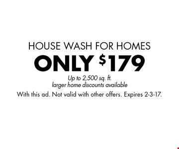 house wash for homes ONLY $179 pressure washing Up to 2,500 sq. ft.larger home discounts available. With this ad. Not valid with other offers. Expires 2-3-17.