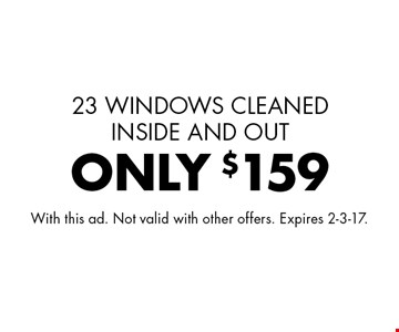 ONLY $159 window cleaning 23 WINDOWS CLEANED INSIDE AND OUT. With this ad. Not valid with other offers. Expires 2-3-17.