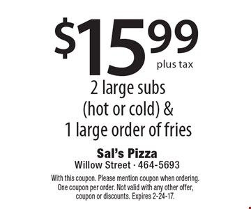 $15.99 plus tax 2 large subs (hot or cold) &1 large order of fries. With this coupon. Please mention coupon when ordering. One coupon per order. Not valid with any other offer, coupon or discounts. Expires 2-24-17.