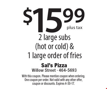 $15.99 plus tax 2 large subs (hot or cold) & 1 large order of fries. With this coupon. Please mention coupon when ordering. One coupon per order. Not valid with any other offer, coupon or discounts. Expires 4-30-17.