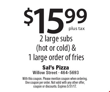 $15.99 plus tax 2 large subs (hot or cold) & 1 large order of fries. With this coupon. Please mention coupon when ordering. One coupon per order. Not valid with any other offer, coupon or discounts. Expires 5/31/17.