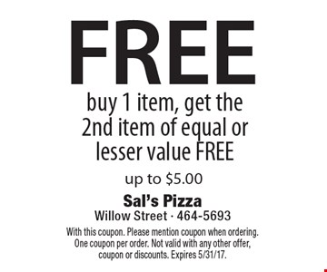 FREE buy 1 item, get the 2nd item of equal or lesser value FREE up to $5.00. With this coupon. Please mention coupon when ordering. One coupon per order. Not valid with any other offer, coupon or discounts. Expires 5/31/17.