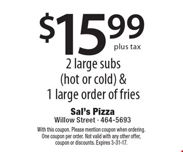 $15.99 plus tax 2 large subs (hot or cold) & 1 large order of fries. With this coupon. Please mention coupon when ordering. One coupon per order. Not valid with any other offer, coupon or discounts. Expires 3-31-17.