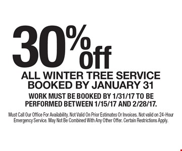 30% off All winter tree service booked by January 31. Work must be booked by 1/31/17 to be performed between 1/15/17 and 2/28/17. Must Call Our Office For Availability. Not Valid On Prior Estimates Or Invoices. Not valid on 24-Hour Emergency Service. May Not Be Combined With Any Other Offer. Certain Restrictions Apply.