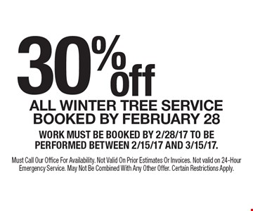 30% off All winter tree service booked by February 28. Work must be booked by 2/28/17 to be performed between 2/15/17 and 3/15/17. Must Call Our Office For Availability. Not Valid On Prior Estimates Or Invoices. Not valid on 24-Hour Emergency Service. May Not Be Combined With Any Other Offer. Certain Restrictions Apply.