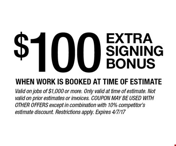 $100 extra signing bonus when work is booked at time of estimate. Valid on jobs of $1,000 or more. Only valid at time of estimate. Not valid on prior estimates or invoices. Coupon may be used with other offers except in combination with 10% competitor's estimate discount. Restrictions apply. Expires 4/7/17