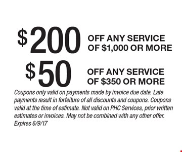 $200 off any service of $1,000 or more. $50 off any service of $350 or more. Coupons only valid on payments made by invoice due date. Late payments result in forfeiture of all discounts and coupons. Coupons valid at the time of estimate. Not valid on PHC Services, prior written estimates or invoices. May not be combined with any other offer. Expires 6/9/17
