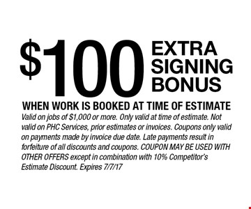 $100 extra signing bonus when work is booked at time of estimate. Valid on jobs of $1,000 or more. Only valid at time of estimate. Not valid on PHC Services, prior estimates or invoices. Coupons only valid on payments made by invoice due date. Late payments result in forfeiture of all discounts and coupons. Coupon may be used with other offers except in combination with 10% Competitor's Estimate Discount. Expires 7/7/17