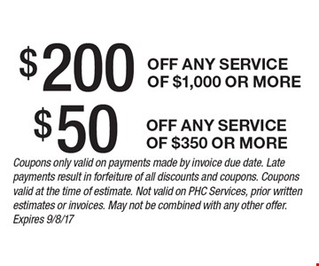 $200 off any service of $1,000 or more. $50 off any service of $350 or more. . Coupons only valid on payments made by invoice due date. Late payments result in forfeiture of all discounts and coupons. Coupons valid at the time of estimate. Not valid on PHC Services, prior written estimates or invoices. May not be combined with any other offer. Expires 9/8/17