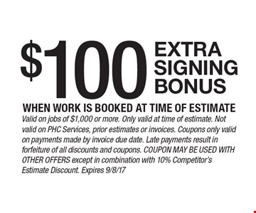 $100 extra signing bonus when work is booked at time of estimate. Valid on jobs of $1,000 or more. Only valid at time of estimate. Not valid on PHC Services, prior estimates or invoices. Coupons only valid on payments made by invoice due date. Late payments result in forfeiture of all discounts and coupons. Coupon may be used with other offers except in combination with 10% Competitor's Estimate Discount. Expires 9/8/17