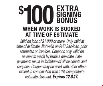 $100 extra signing bonus when work is booked at time of estimate. Valid on jobs of $1,000 or more. Only valid at time of estimate. Not valid on PHC Services, prior estimates or invoices. Coupons only valid on payments made by invoice due date. Late payments result in forfeiture of all discounts and coupons. Coupon may be used with other offers except in combination with 10% competitor's estimate discount. Expires 12.8.17.