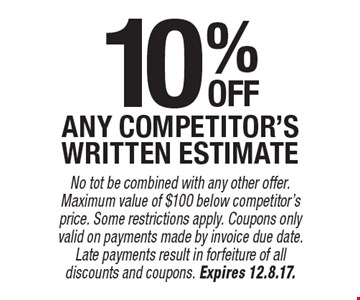 10%off any competitor's written estimate. No tot be combined with any other offer. Maximum value of $100 below competitor's price. Some restrictions apply. Coupons only valid on payments made by invoice due date. Late payments result in forfeiture of all discounts and coupons. Expires 12.8.17.