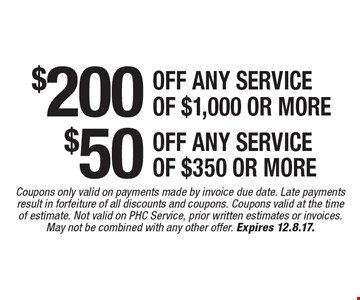 $50 any service of $350 or more $200 off off any service of $1,000 or more. Coupons only valid on payments made by invoice due date. Late payments result in forfeiture of all discounts and coupons. Coupons valid at the time of estimate. Not valid on PHC Service, prior written estimates or invoices. May not be combined with any other offer. Expires 12.8.17.