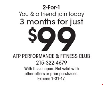 2-For-1 You & a friend join today. 3 months for just $99. With this coupon. Not valid with other offers or prior purchases. Expires 1-31-17.