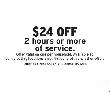 $24 off 2 hours or more of service. Offer valid on one per household. Available at participating locations only. Not valid with any other offer. Offer Expires: 6/27/17. License #91218