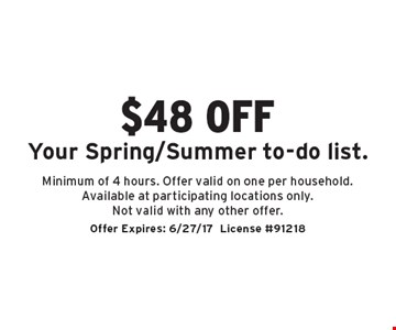 $48 off Your Spring/Summer to-do list. Minimum of 4 hours. Offer valid on one per household. Available at participating locations only. Not valid with any other offer. Offer Expires: 6/27/17. License #91218