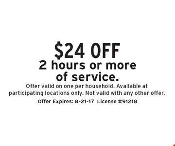 $24 off 2 hours or more of service. Offer valid on one per household. Available at participating locations only. Not valid with any other offer.. Offer Expires: 8-21-17 License #91218