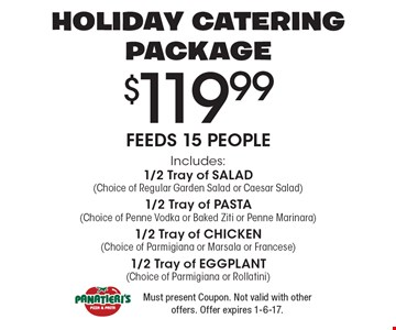 HOLIDAY CATERING PACKAGE - $119.99 Feeds 15 People - Includes:1/2 Tray of SALAD (Choice of Regular Garden Salad or Caesar Salad)1/2 Tray of PASTA (Choice of Penne Vodka or Baked Ziti or Penne Marinara)1/2 Tray of CHICKEN (Choice of Parmigiana or Marsala or Francese)1/2 Tray of EGGPLANT (Choice of Parmigiana or Rollatini). Must present Coupon. Not valid with other offers. Offer expires 1-6-17.
