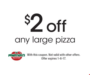 $2 off any large pizza. With this coupon. Not valid with other offers. Offer expires 1-6-17.