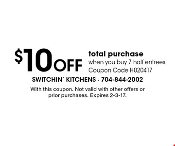$10 OFF total purchase. When you buy 7 half entrees. Coupon Code H020417. With this coupon. Not valid with other offers or prior purchases. Expires 2-3-17.