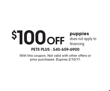$100 Off Puppies. Does not apply to financing. With this coupon. Not valid with other offers or prior purchases. Expires 2/10/17.