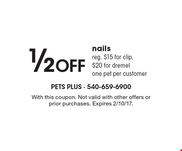 1/2off nails. Reg. $15 for clip, $20 for dremel. One pet per customer. With this coupon. Not valid with other offers or prior purchases. Expires 2/10/17.