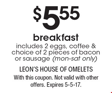 $5.55 breakfast. Includes 2 eggs, coffee & choice of 2 pieces of bacon or sausage (mon-sat only). With this coupon. Not valid with other offers. Expires 5-5-17.