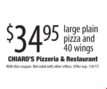 $34.95 large plain pizza and 40 wings. With this coupon. Not valid with other offers. Offer exp. 1/6/17.
