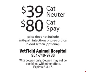 $80 Cat Spay, $39 Cat Neuter. Price does not include anti-pain injections or pre-surgical blood screen (optional). With coupon only. Coupon may not be combined with other offers. Expires 2-3-17.